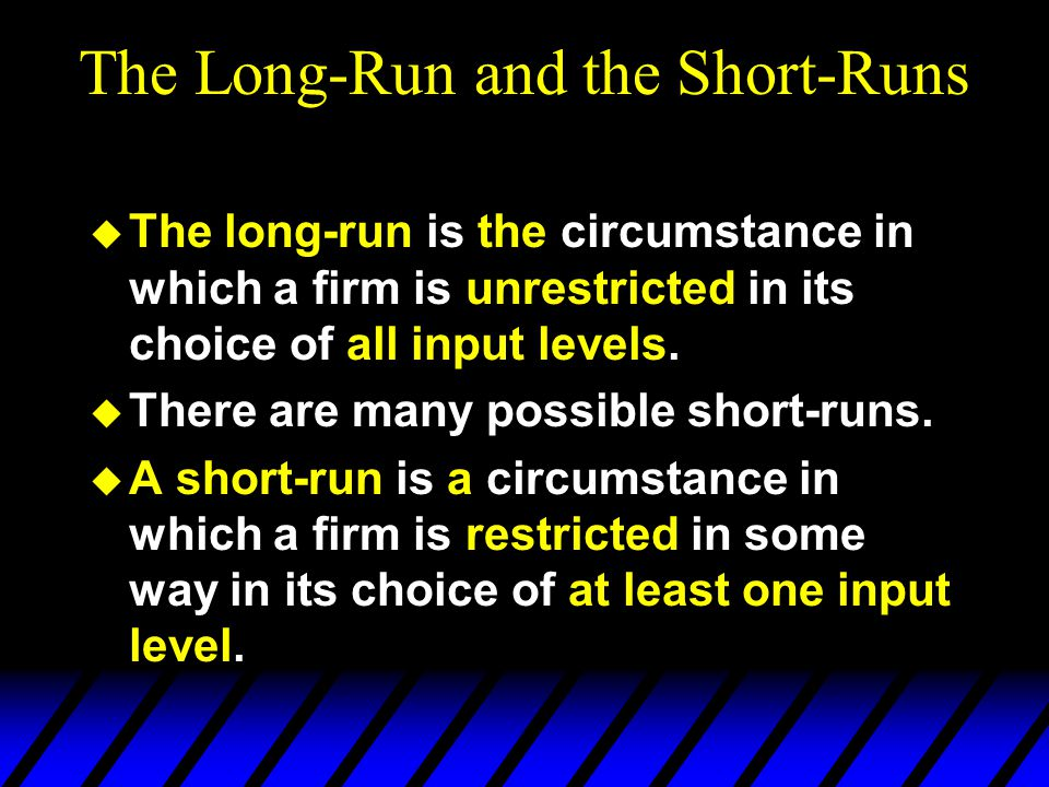 The Long-Run and the Short-Runs  The long-run is the circumstance in which a firm is unrestricted in its choice of all input levels.