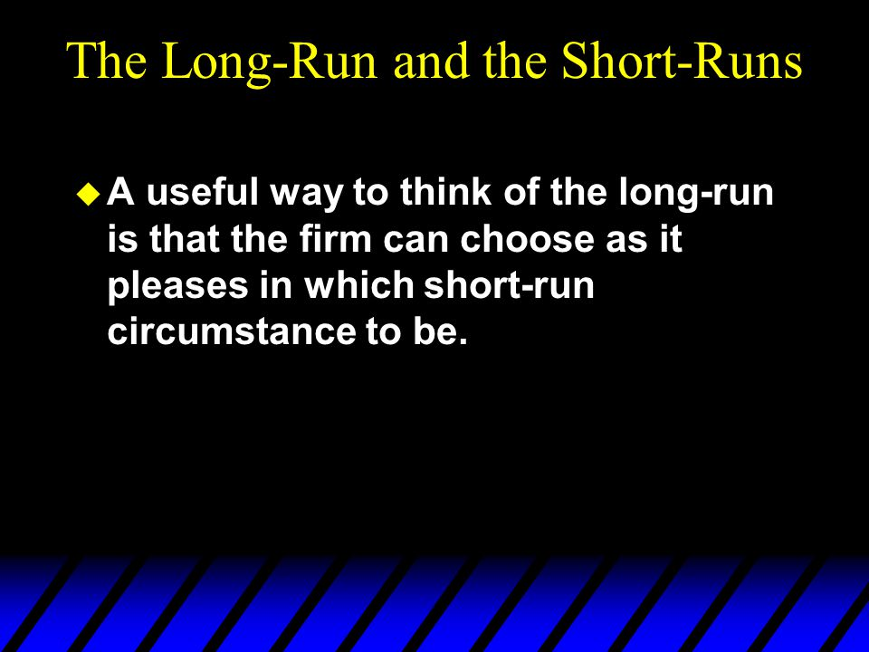The Long-Run and the Short-Runs  A useful way to think of the long-run is that the firm can choose as it pleases in which short-run circumstance to be.