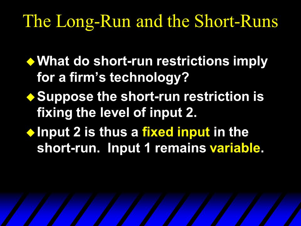The Long-Run and the Short-Runs  What do short-run restrictions imply for a firm's technology.