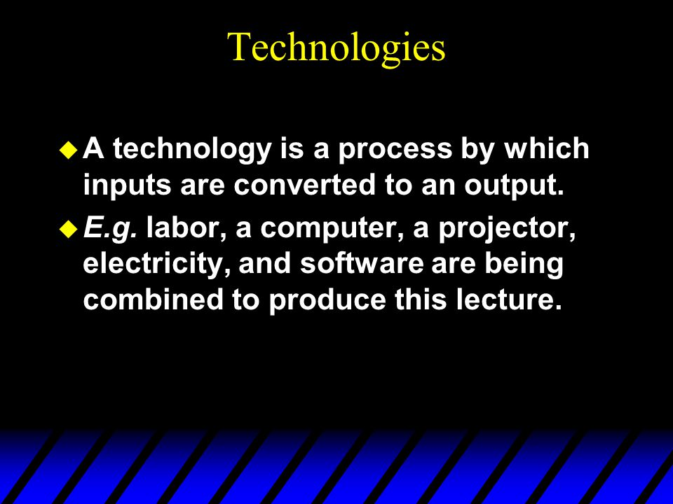 Technologies  A technology is a process by which inputs are converted to an output.