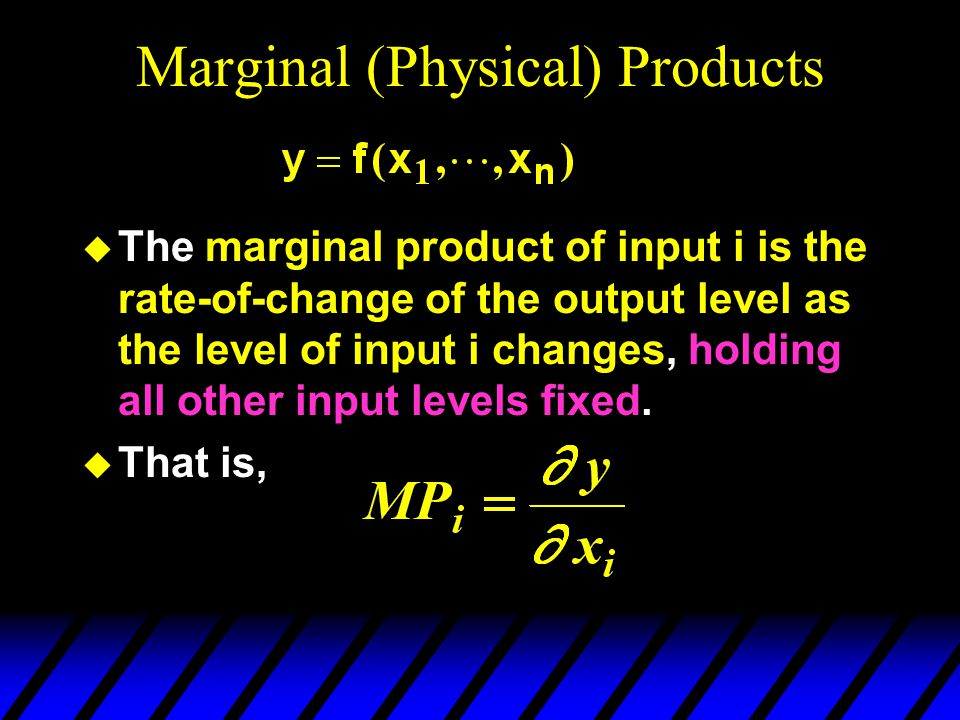 Marginal (Physical) Products  The marginal product of input i is the rate-of-change of the output level as the level of input i changes, holding all other input levels fixed.