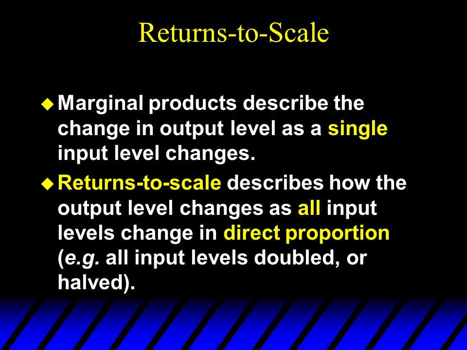 Returns-to-Scale  Marginal products describe the change in output level as a single input level changes.