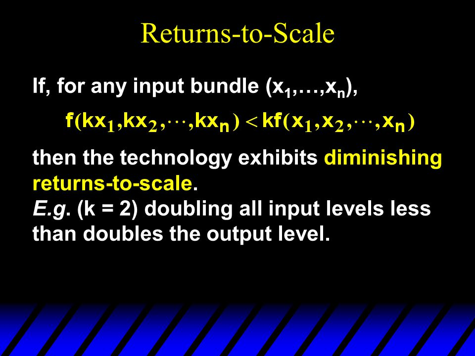 Returns-to-Scale If, for any input bundle (x 1,…,x n ), then the technology exhibits diminishing returns-to-scale.