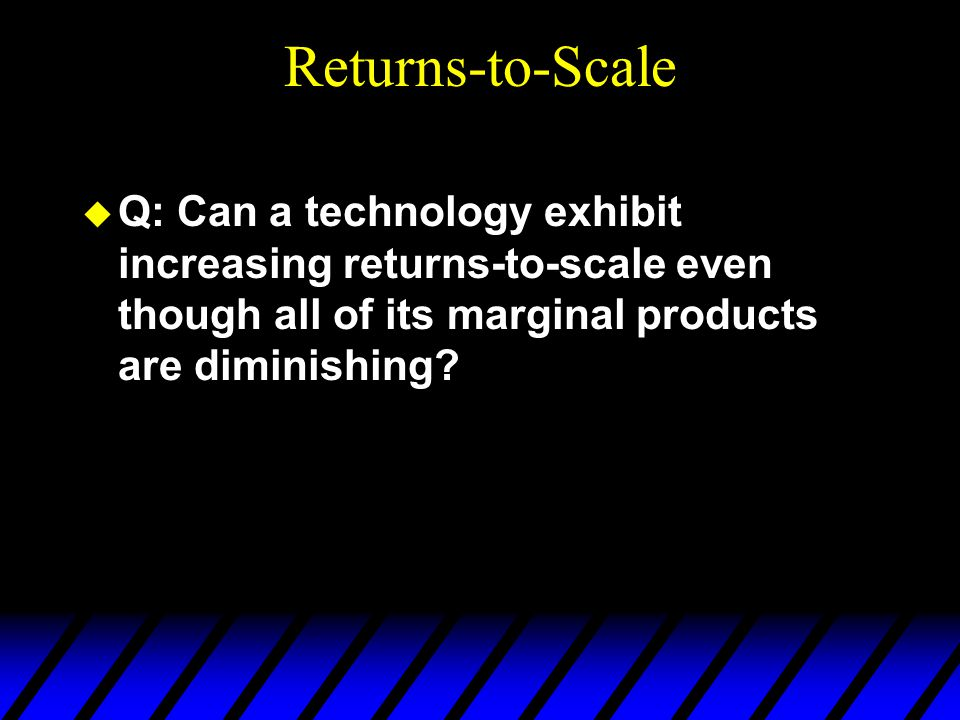 Returns-to-Scale  Q: Can a technology exhibit increasing returns-to-scale even though all of its marginal products are diminishing
