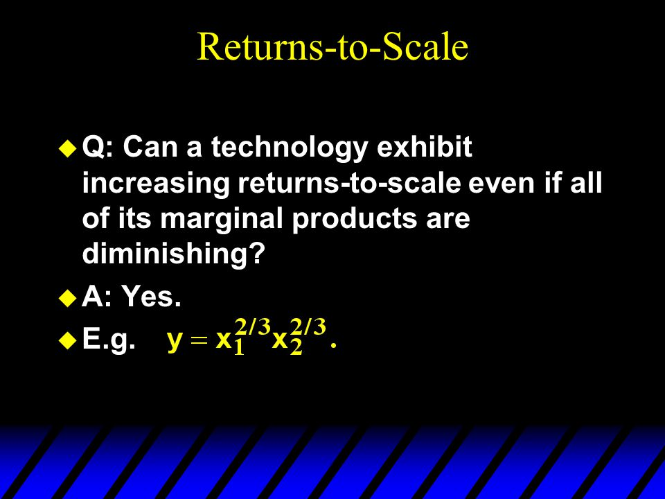 Returns-to-Scale  Q: Can a technology exhibit increasing returns-to-scale even if all of its marginal products are diminishing.
