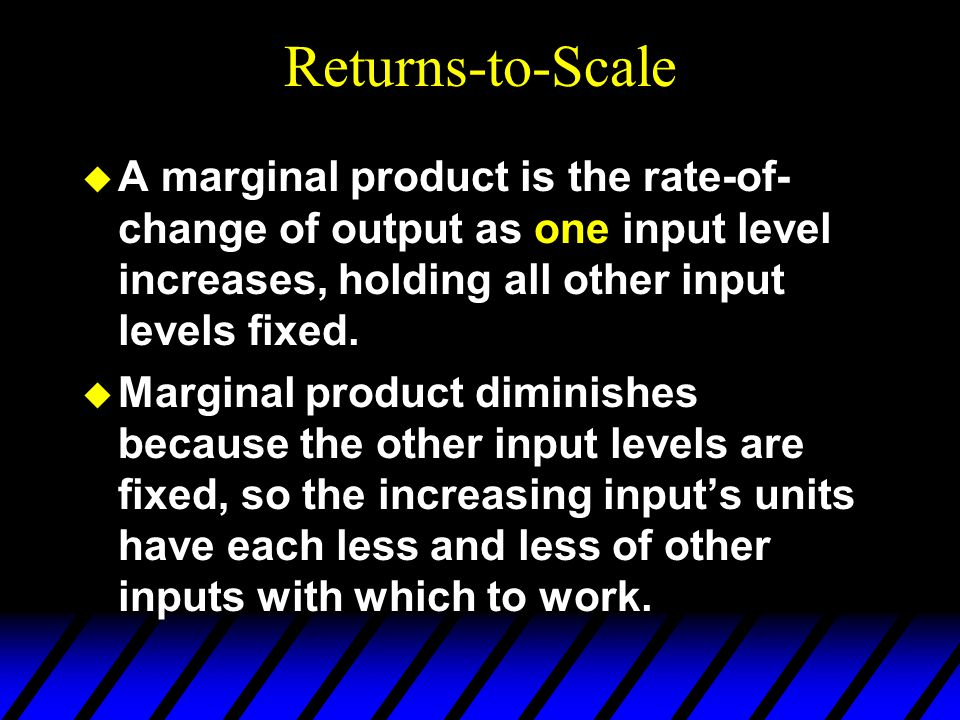 Returns-to-Scale  A marginal product is the rate-of- change of output as one input level increases, holding all other input levels fixed.