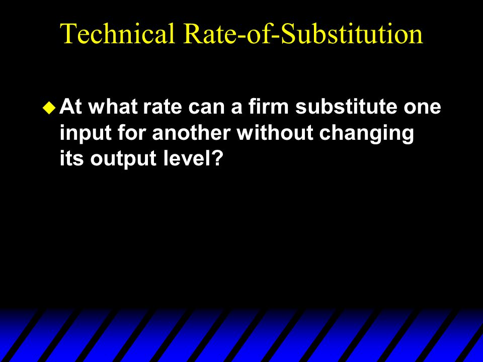 Technical Rate-of-Substitution  At what rate can a firm substitute one input for another without changing its output level