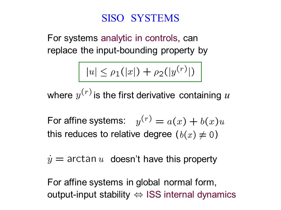 SISO SYSTEMS For systems analytic in controls, can replace the input-bounding property by where is the first derivative containing u For affine systems: this reduces to relative degree ( ) doesn't have this property For affine systems in global normal form, output-input stability ISS internal dynamics