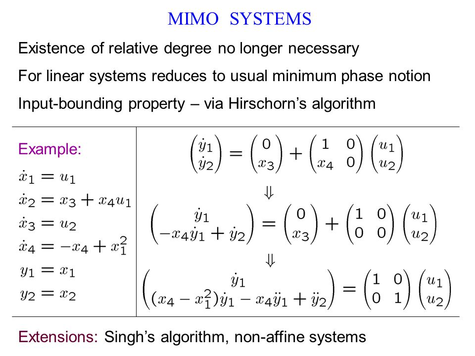 MIMO SYSTEMS Existence of relative degree no longer necessary For linear systems reduces to usual minimum phase notion Input-bounding property – via Hirschorn's algorithm Example: Extensions: Singh's algorithm, non-affine systems