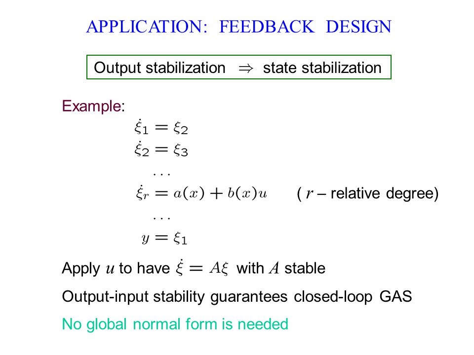 APPLICATION: FEEDBACK DESIGN Output-input stability guarantees closed-loop GAS No global normal form is needed ( r – relative degree) Output stabilization state stabilization Apply u to have with A stable Example: