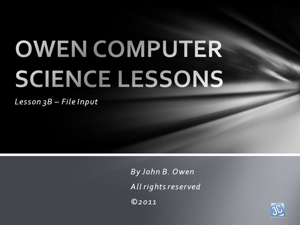 Lesson 3B – File Input By John B. Owen All rights reserved ©2011