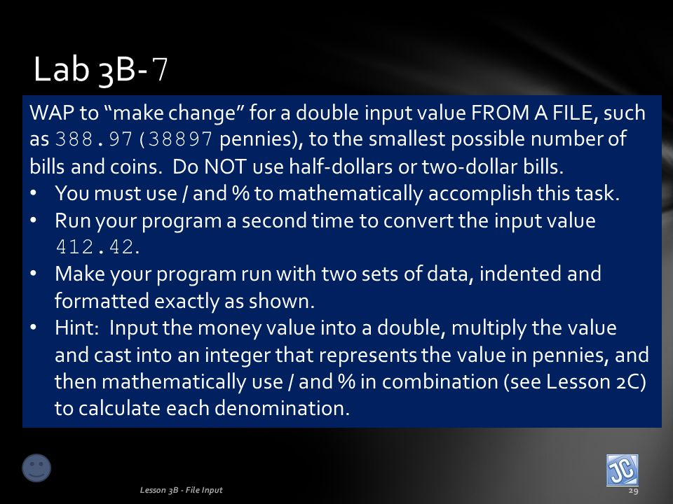 Lab 3B- 7 Lesson 3B - File Input29 WAP to make change for a double input value FROM A FILE, such as 388.97(38897 pennies), to the smallest possible number of bills and coins.