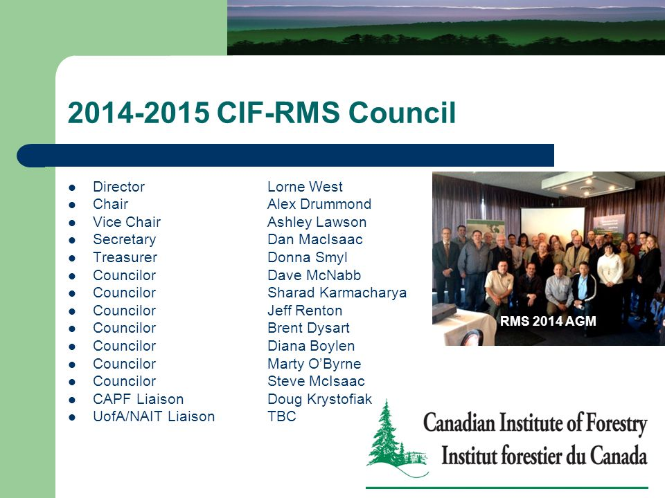 2014-2015 CIF-RMS Council DirectorLorne West Chair Alex Drummond Vice ChairAshley Lawson SecretaryDan MacIsaac Treasurer Donna Smyl CouncilorDave McNabb CouncilorSharad Karmacharya CouncilorJeff Renton CouncilorBrent Dysart CouncilorDiana Boylen CouncilorMarty O'Byrne CouncilorSteve McIsaac CAPF LiaisonDoug Krystofiak UofA/NAIT LiaisonTBC RMS 2014 AGM