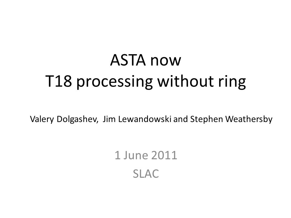 ASTA now T18 processing without ring 1 June 2011 SLAC Valery Dolgashev, Jim Lewandowski and Stephen Weathersby