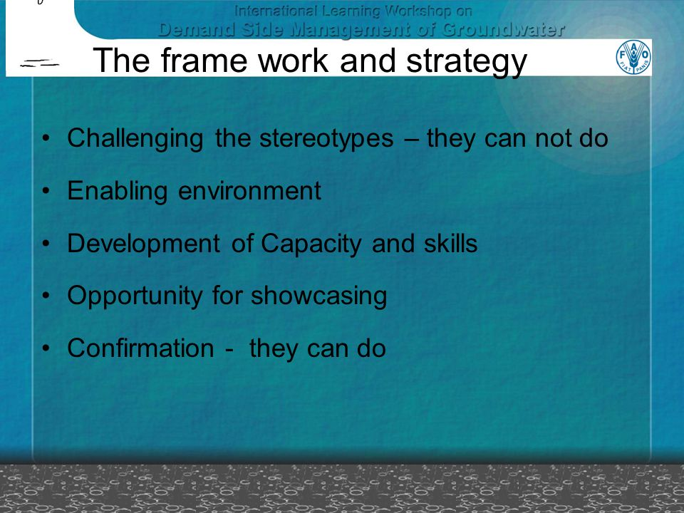 The frame work and strategy Challenging the stereotypes – they can not do Enabling environment Development of Capacity and skills Opportunity for showcasing Confirmation - they can do