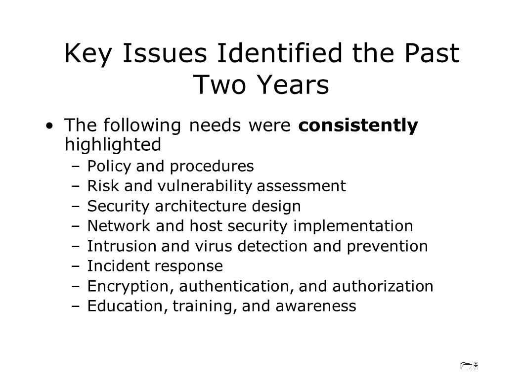 15 Key Issues Identified the Past Two Years The following needs were consistently highlighted –Policy and procedures –Risk and vulnerability assessment –Security architecture design –Network and host security implementation –Intrusion and virus detection and prevention –Incident response –Encryption, authentication, and authorization –Education, training, and awareness