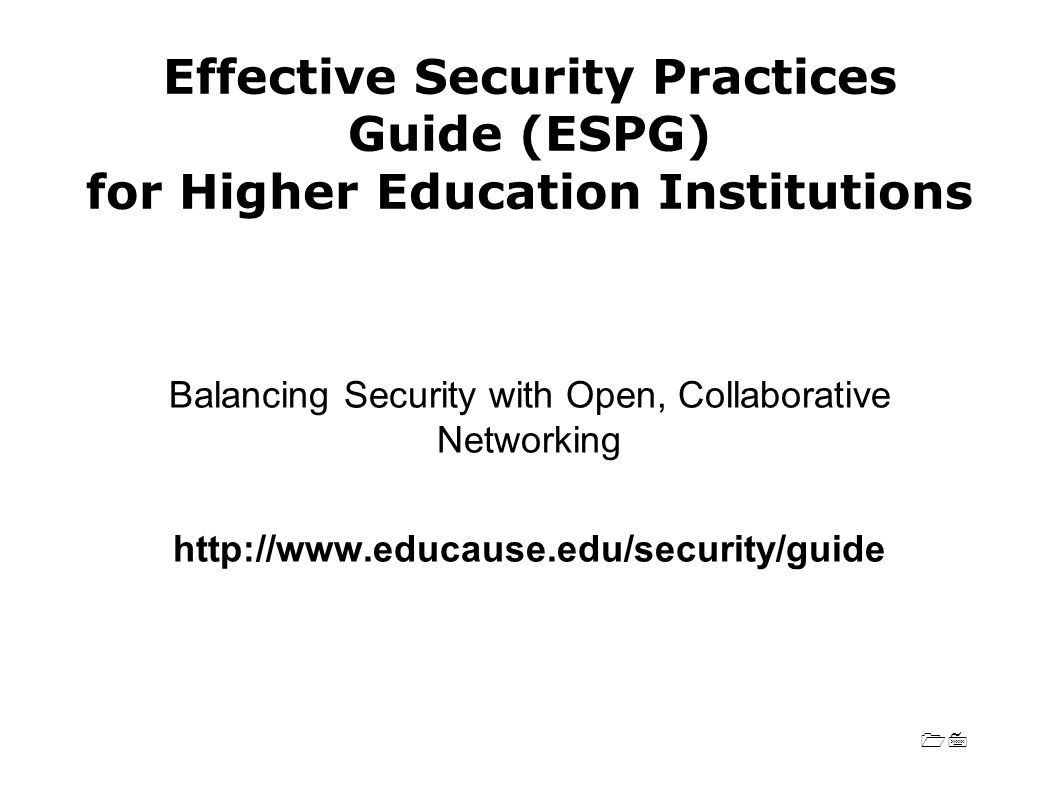 17 Effective Security Practices Guide (ESPG) for Higher Education Institutions Balancing Security with Open, Collaborative Networking http://www.educause.edu/security/guide