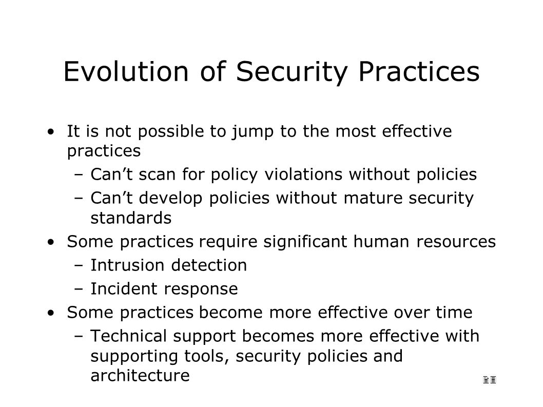23 Evolution of Security Practices It is not possible to jump to the most effective practices –Can't scan for policy violations without policies –Can't develop policies without mature security standards Some practices require significant human resources –Intrusion detection –Incident response Some practices become more effective over time –Technical support becomes more effective with supporting tools, security policies and architecture