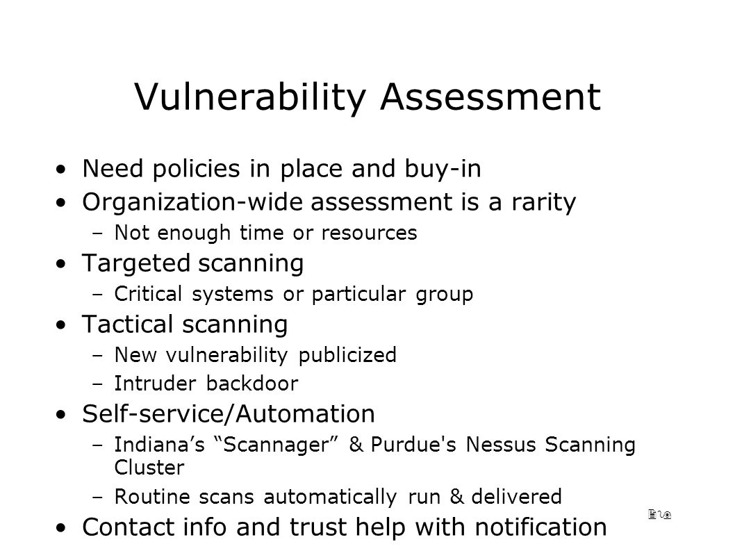 29 Vulnerability Assessment Need policies in place and buy-in Organization-wide assessment is a rarity –Not enough time or resources Targeted scanning –Critical systems or particular group Tactical scanning –New vulnerability publicized –Intruder backdoor Self-service/Automation –Indiana's Scannager & Purdue s Nessus Scanning Cluster –Routine scans automatically run & delivered Contact info and trust help with notification