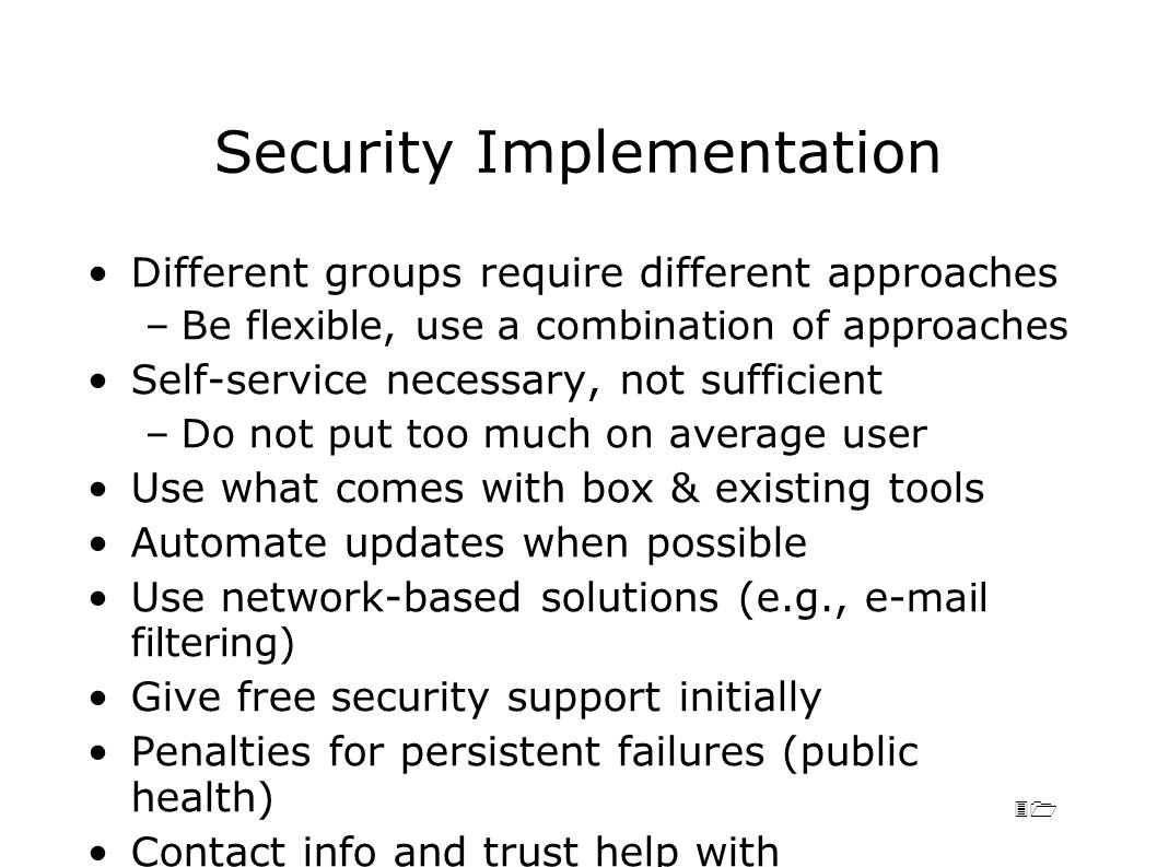31 Security Implementation Different groups require different approaches –Be flexible, use a combination of approaches Self-service necessary, not sufficient –Do not put too much on average user Use what comes with box & existing tools Automate updates when possible Use network-based solutions (e.g., e -mail filtering) Give free security support initially Penalties for persistent failures (public health) Contact info and trust help with implementation