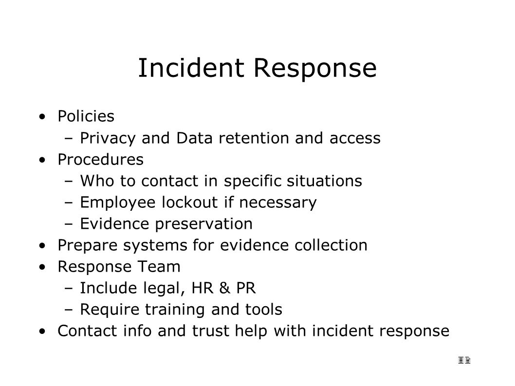 32 Incident Response Policies –Privacy and Data retention and access Procedures –Who to contact in specific situations –Employee lockout if necessary –Evidence preservation Prepare systems for evidence collection Response Team –Include legal, HR & PR –Require training and tools Contact info and trust help with incident response