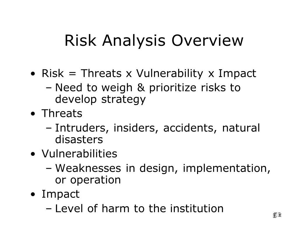 42 Risk Analysis Overview Risk = Threats x Vulnerability x Impact –Need to weigh & prioritize risks to develop strategy Threats –Intruders, insiders, accidents, natural disasters Vulnerabilities –Weaknesses in design, implementation, or operation Impact –Level of harm to the institution