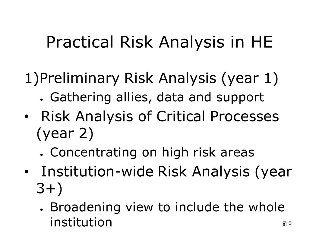 43 Practical Risk Analysis in HE 1)Preliminary Risk Analysis (year 1) ● Gathering allies, data and support Risk Analysis of Critical Processes (year 2) ● Concentrating on high risk areas Institution-wide Risk Analysis (year 3+) ● Broadening view to include the whole institution