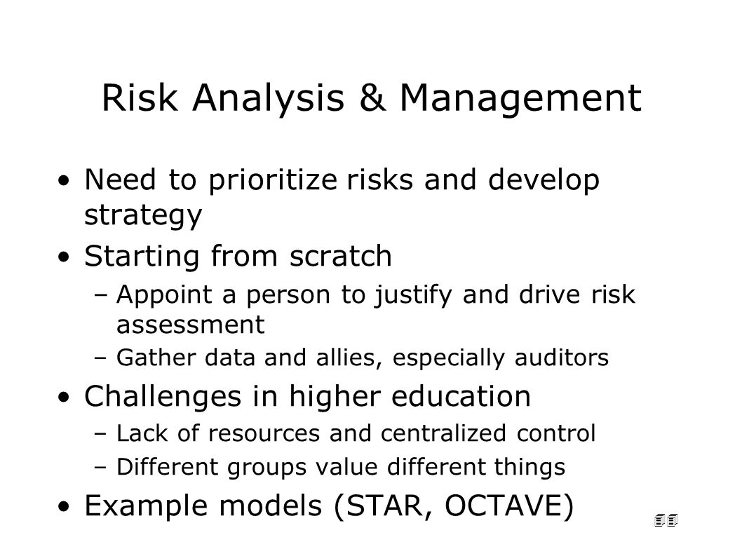 44 Risk Analysis & Management Need to prioritize risks and develop strategy Starting from scratch –Appoint a person to justify and drive risk assessment –Gather data and allies, especially auditors Challenges in higher education –Lack of resources and centralized control –Different groups value different things Example models (STAR, OCTAVE)