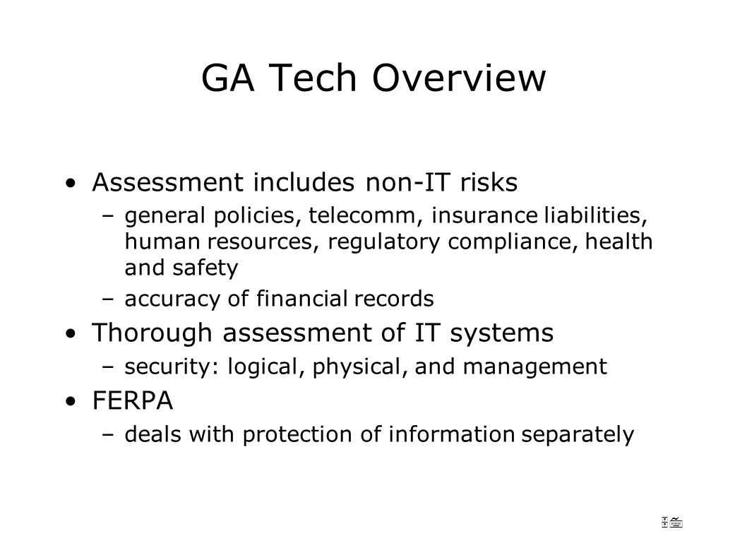 57 GA Tech Overview Assessment includes non-IT risks –general policies, telecomm, insurance liabilities, human resources, regulatory compliance, health and safety –accuracy of financial records Thorough assessment of IT systems –security: logical, physical, and management FERPA –deals with protection of information separately