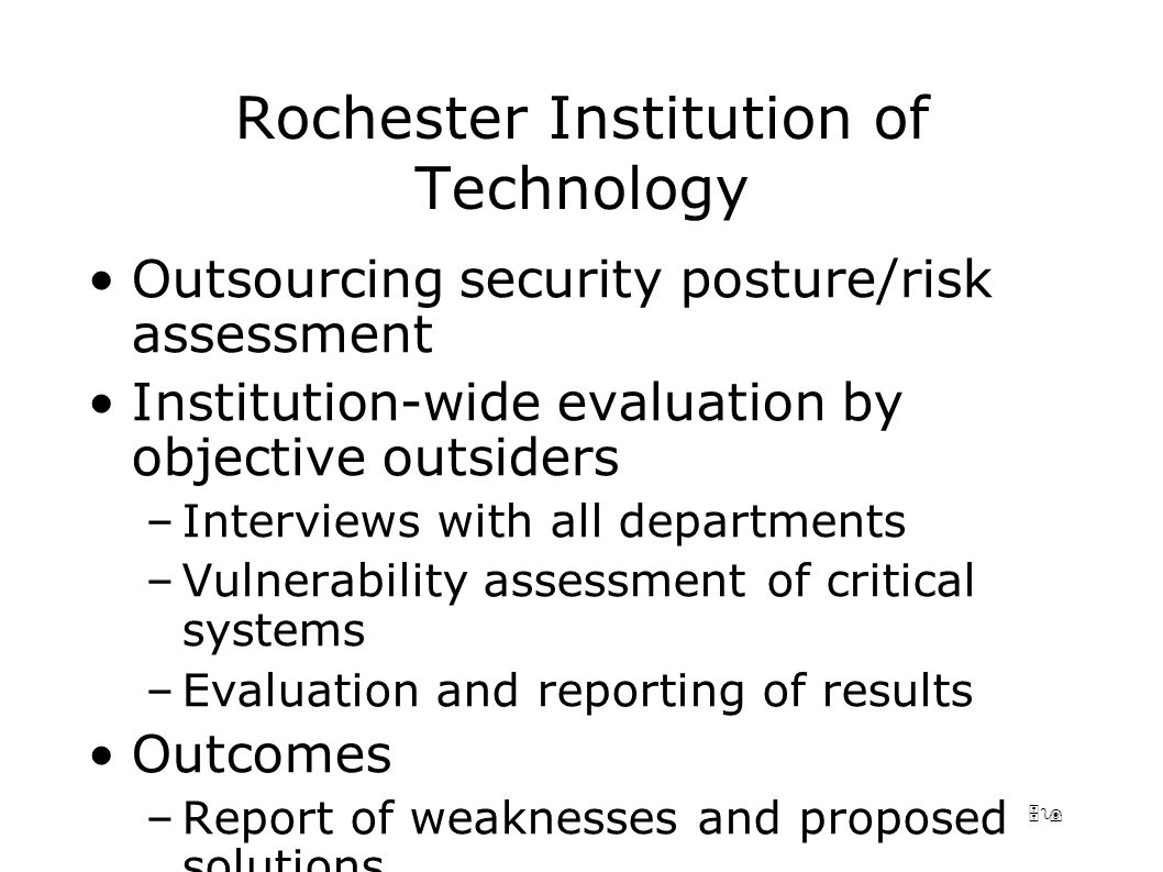 59 Rochester Institution of Technology Outsourcing security posture/risk assessment Institution-wide evaluation by objective outsiders –Interviews with all departments –Vulnerability assessment of critical systems –Evaluation and reporting of results Outcomes –Report of weaknesses and proposed solutions