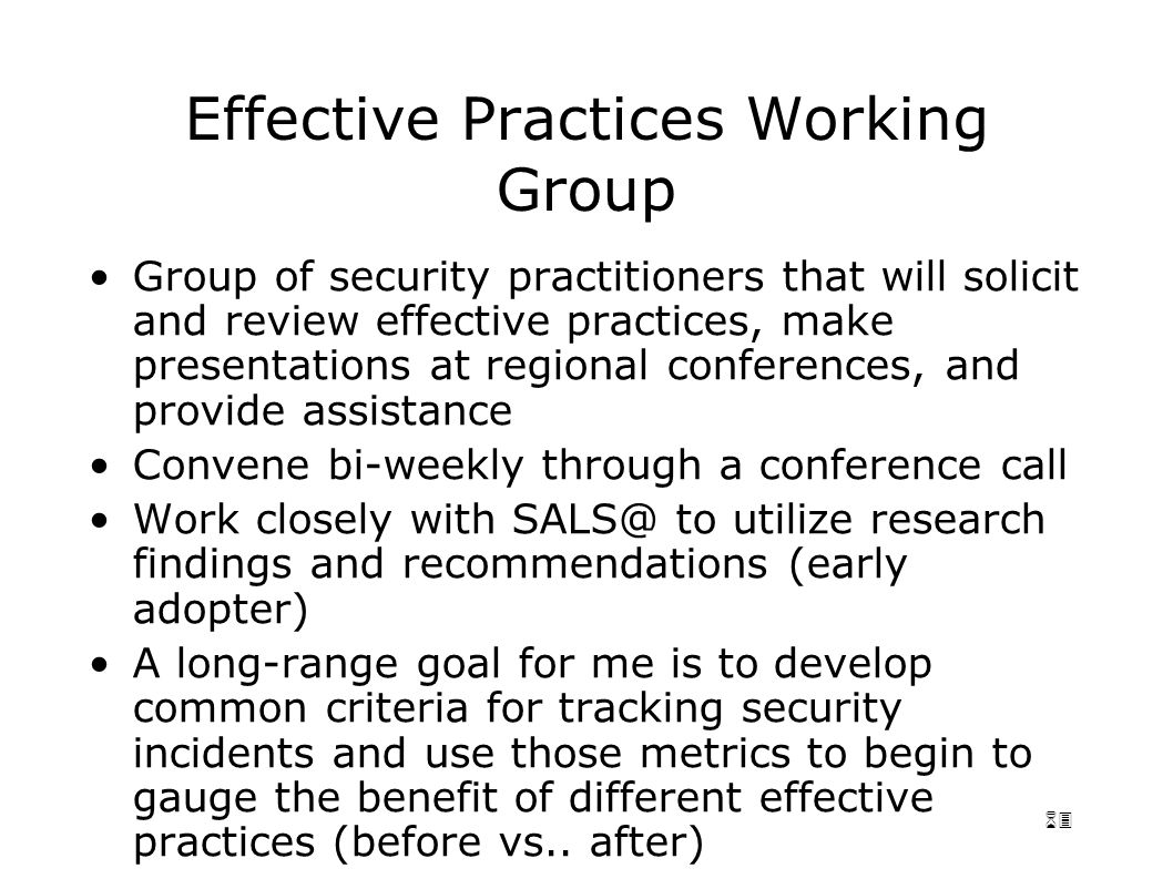 63 Effective Practices Working Group Group of security practitioners that will solicit and review effective practices, make presentations at regional conferences, and provide assistance Convene bi-weekly through a conference call Work closely with SALS@ to utilize research findings and recommendations (early adopter) A long-range goal for me is to develop common criteria for tracking security incidents and use those metrics to begin to gauge the benefit of different effective practices (before vs..