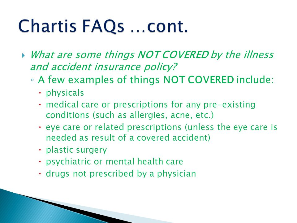  What are some things NOT COVERED by the illness and accident insurance policy.
