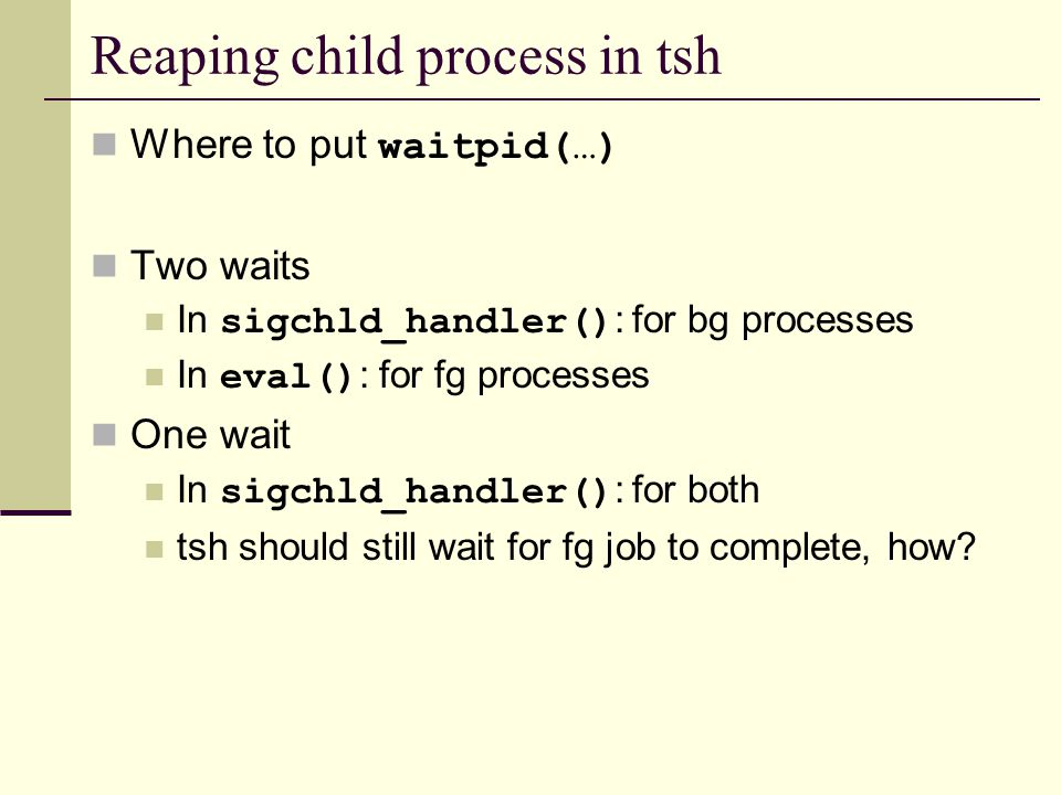 Reaping child process in tsh Where to put waitpid(…) Two waits In sigchld_handler() : for bg processes In eval() : for fg processes One wait In sigchld_handler() : for both tsh should still wait for fg job to complete, how