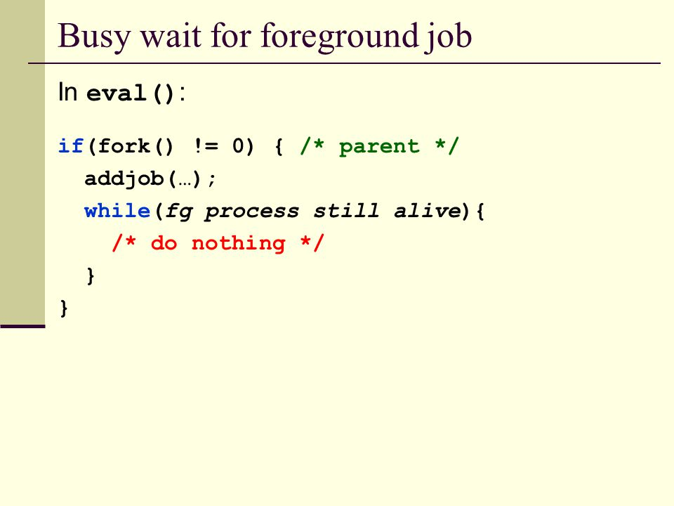 Busy wait for foreground job In eval() : if(fork() != 0) { /* parent */ addjob(…); while(fg process still alive){ /* do nothing */ }