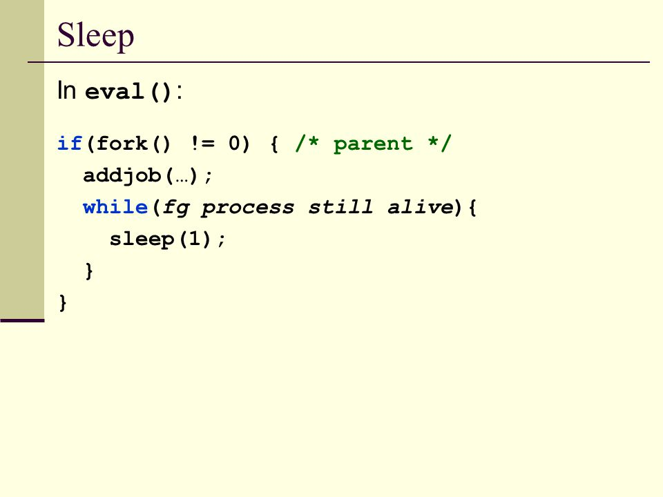 Sleep In eval() : if(fork() != 0) { /* parent */ addjob(…); while(fg process still alive){ sleep(1); }