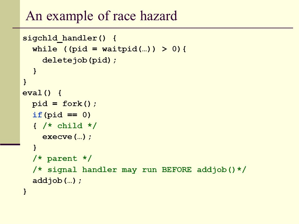 An example of race hazard sigchld_handler() { while ((pid = waitpid(…)) > 0){ deletejob(pid); } eval() { pid = fork(); if(pid == 0) { /* child */ execve(…); } /* parent */ /* signal handler may run BEFORE addjob()*/ addjob(…); }