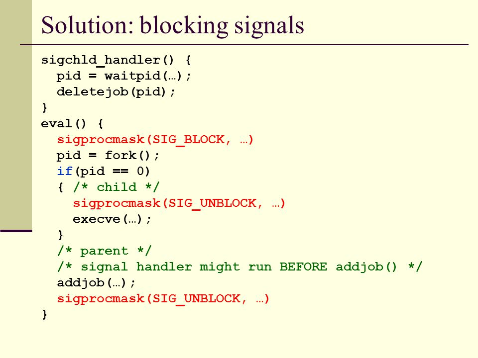 Solution: blocking signals sigchld_handler() { pid = waitpid(…); deletejob(pid); } eval() { sigprocmask(SIG_BLOCK, …) pid = fork(); if(pid == 0) { /* child */ sigprocmask(SIG_UNBLOCK, …) execve(…); } /* parent */ /* signal handler might run BEFORE addjob() */ addjob(…); sigprocmask(SIG_UNBLOCK, …) }