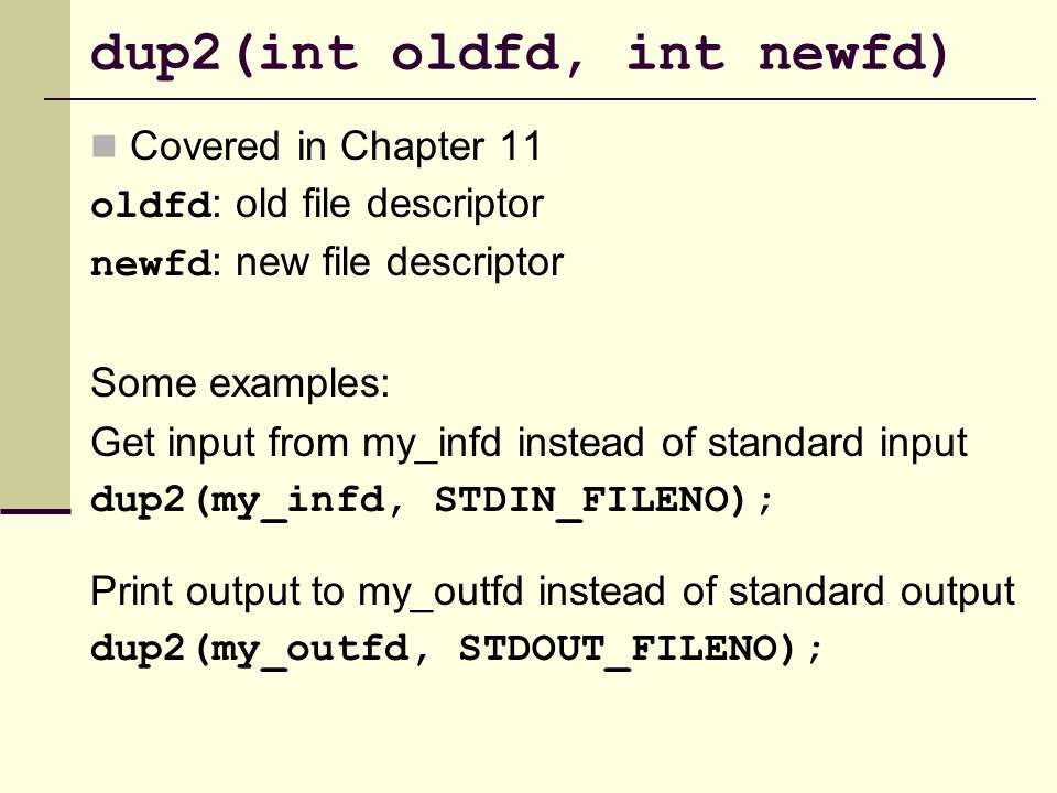 dup2(int oldfd, int newfd) Covered in Chapter 11 oldfd : old file descriptor newfd : new file descriptor Some examples: Get input from my_infd instead of standard input dup2(my_infd, STDIN_FILENO); Print output to my_outfd instead of standard output dup2(my_outfd, STDOUT_FILENO);