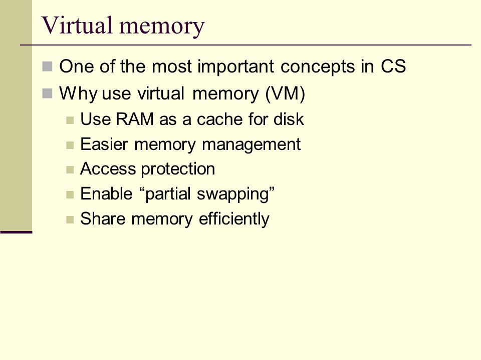 Virtual memory One of the most important concepts in CS Why use virtual memory (VM) Use RAM as a cache for disk Easier memory management Access protection Enable partial swapping Share memory efficiently