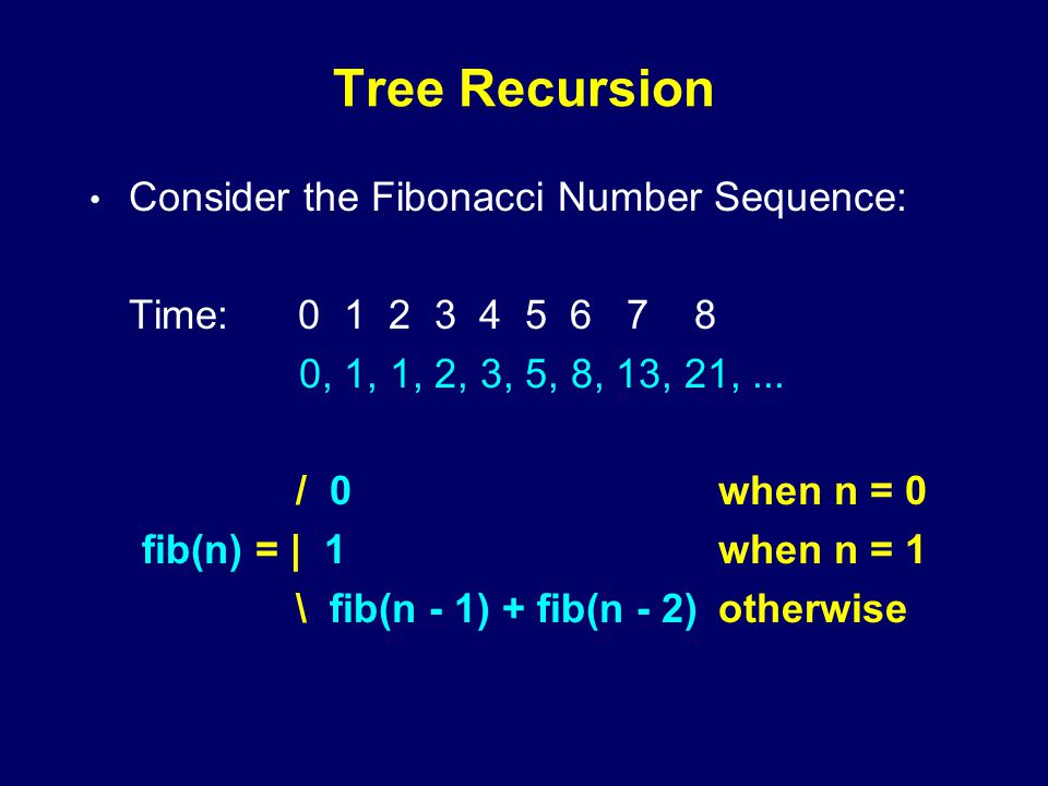 Tree Recursion Consider the Fibonacci Number Sequence: Time: 0 1 2 3 4 5 6 7 8 0, 1, 1, 2, 3, 5, 8, 13, 21,...