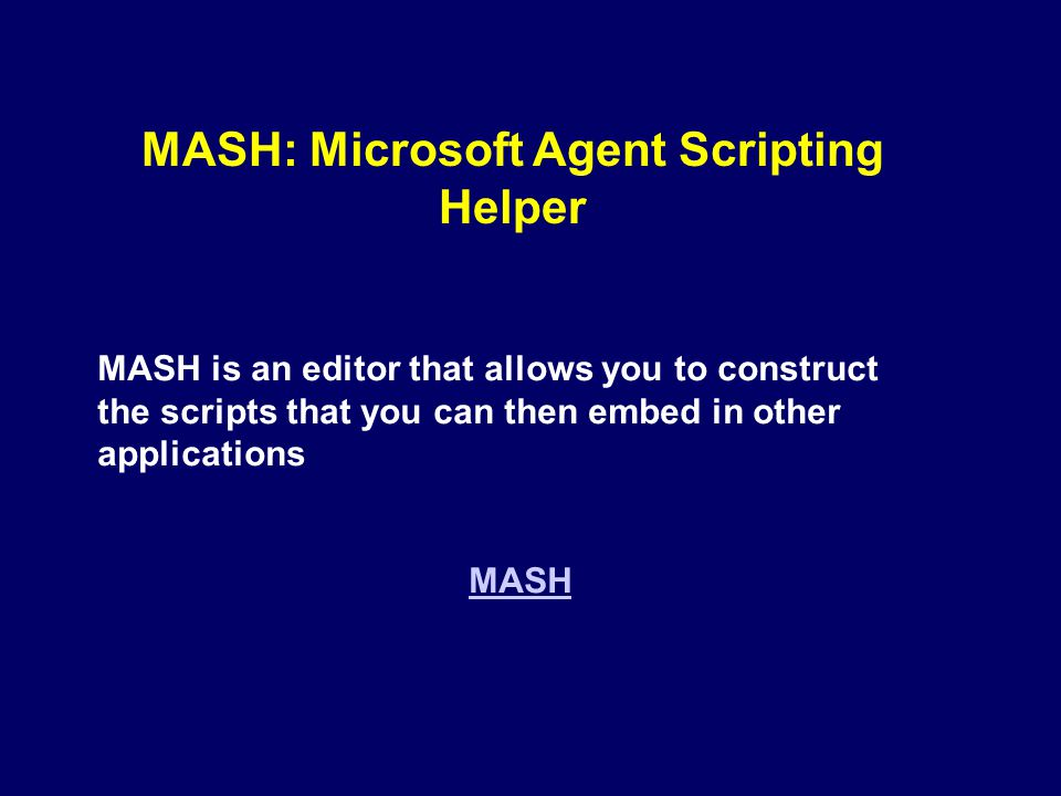 MASH: Microsoft Agent Scripting Helper MASH is an editor that allows you to construct the scripts that you can then embed in other applications MASH
