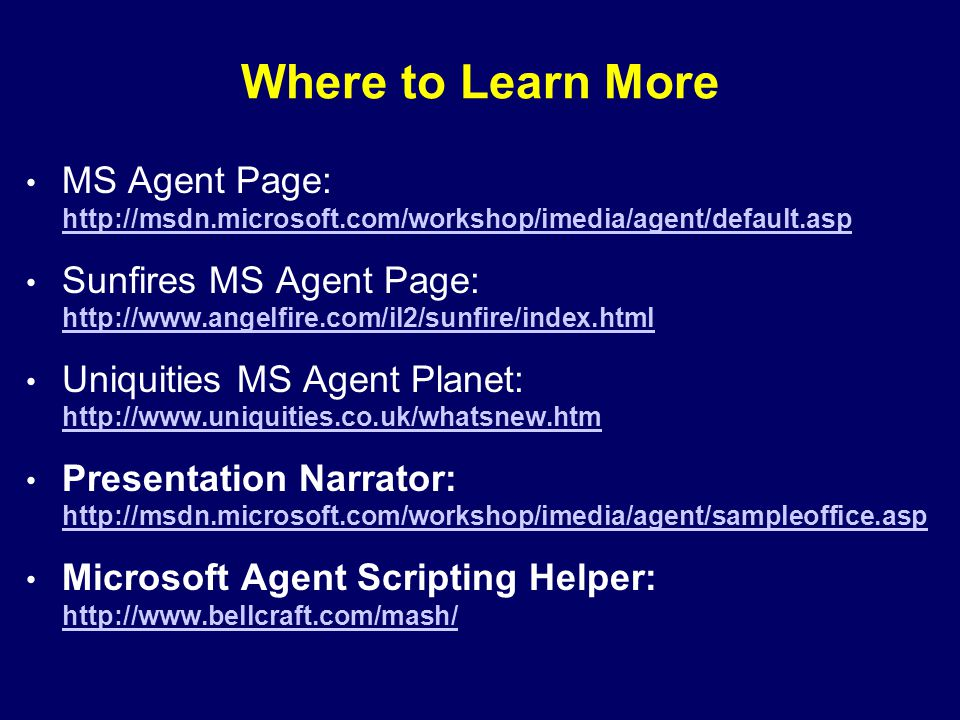 Where to Learn More MS Agent Page: http://msdn.microsoft.com/workshop/imedia/agent/default.asp http://msdn.microsoft.com/workshop/imedia/agent/default.asp Sunfires MS Agent Page: http://www.angelfire.com/il2/sunfire/index.html http://www.angelfire.com/il2/sunfire/index.html Uniquities MS Agent Planet: http://www.uniquities.co.uk/whatsnew.htm http://www.uniquities.co.uk/whatsnew.htm Presentation Narrator: http://msdn.microsoft.com/workshop/imedia/agent/sampleoffice.asp http://msdn.microsoft.com/workshop/imedia/agent/sampleoffice.asp Microsoft Agent Scripting Helper: http://www.bellcraft.com/mash/ http://www.bellcraft.com/mash/