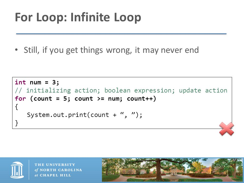 For Loop: Infinite Loop Still, if you get things wrong, it may never end int num = 3; // initializing action; boolean expression; update action for (count = 5; count >= num; count++) { System.out.print(count + , ); }