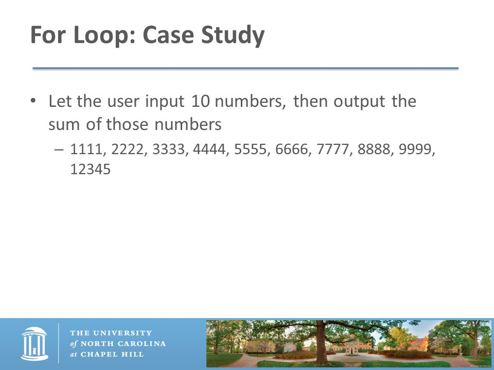 For Loop: Case Study Let the user input 10 numbers, then output the sum of those numbers – 1111, 2222, 3333, 4444, 5555, 6666, 7777, 8888, 9999, 12345