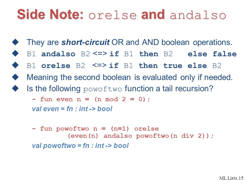 ML Lists.15 Side Note: orelse and andalso  They are short-circuit OR and AND boolean operations.