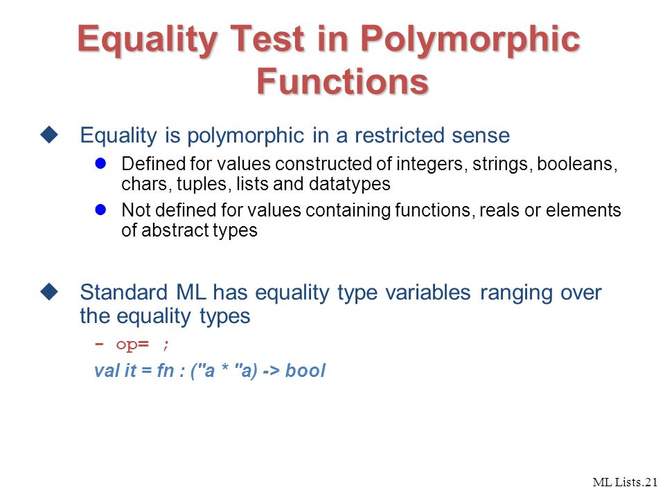 ML Lists.21 Equality Test in Polymorphic Functions  Equality is polymorphic in a restricted sense Defined for values constructed of integers, strings, booleans, chars, tuples, lists and datatypes Not defined for values containing functions, reals or elements of abstract types  Standard ML has equality type variables ranging over the equality types - op= ; val it = fn : ( a * a) -> bool