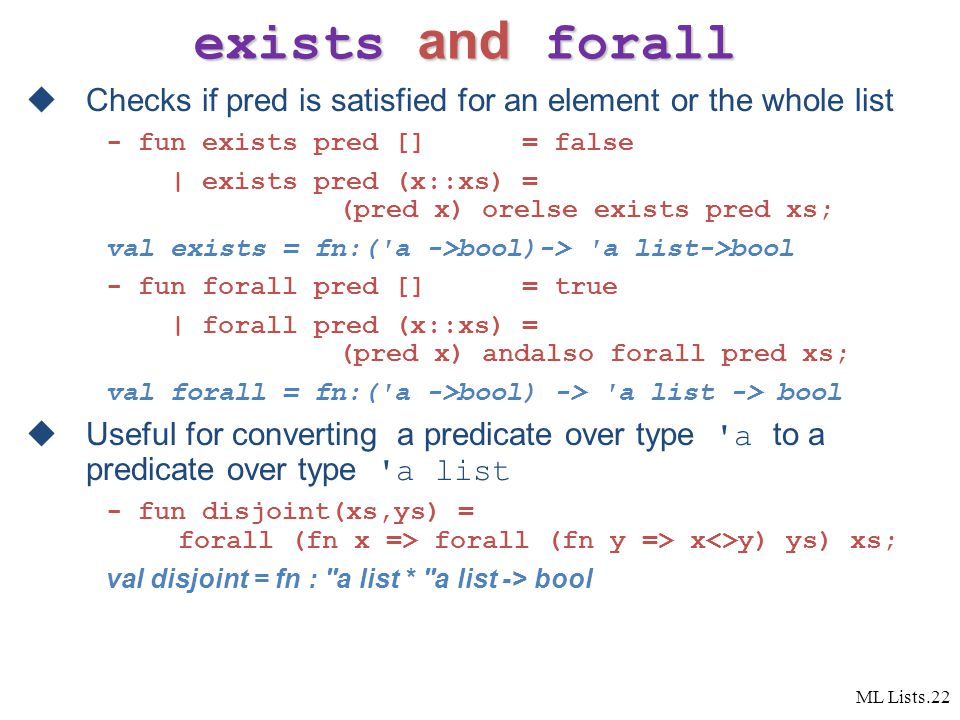 ML Lists.22 exists and forall  Checks if pred is satisfied for an element or the whole list - fun exists pred [] = false | exists pred (x::xs) = (pred x) orelse exists pred xs; val exists = fn:( a ->bool)-> a list->bool - fun forall pred [] = true | forall pred (x::xs) = (pred x) andalso forall pred xs; val forall = fn:( a ->bool) -> a list -> bool  Useful for converting a predicate over type a to a predicate over type a list - fun disjoint(xs,ys) = forall (fn x => forall (fn y => x<>y) ys) xs; val disjoint = fn : a list * a list -> bool