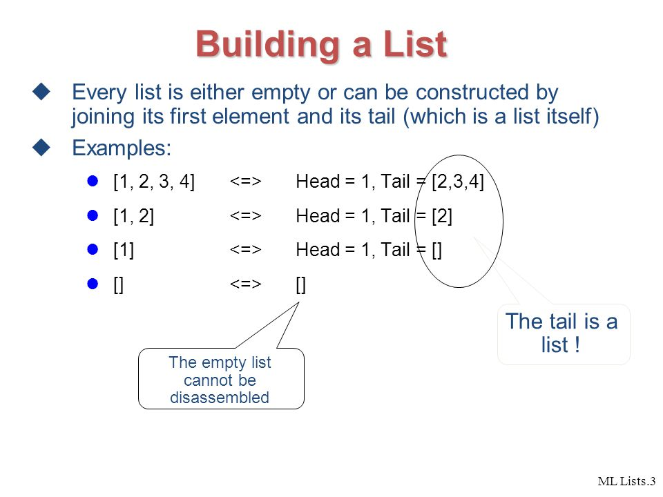 ML Lists.3 Building a List  Every list is either empty or can be constructed by joining its first element and its tail (which is a list itself)  Examples: [1, 2, 3, 4] Head = 1, Tail = [2,3,4] [1, 2] Head = 1, Tail = [2] [1] Head = 1, Tail = [] [] [] The tail is a list .