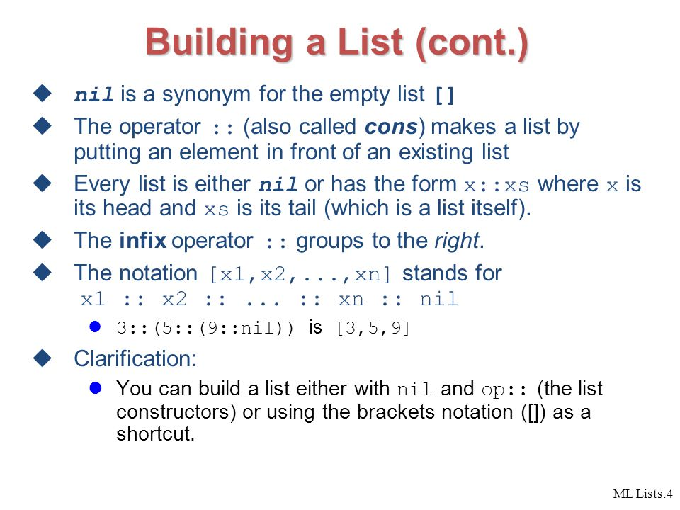 ML Lists.4 Building a List (cont.)  nil is a synonym for the empty list []  The operator :: (also called cons) makes a list by putting an element in front of an existing list  Every list is either nil or has the form x::xs where x is its head and xs is its tail (which is a list itself).