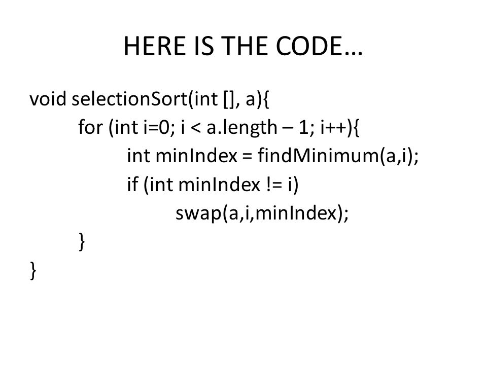 HERE IS THE CODE… void selectionSort(int [], a){ for (int i=0; i < a.length – 1; i++){ int minIndex = findMinimum(a,i); if (int minIndex != i) swap(a,i,minIndex); }